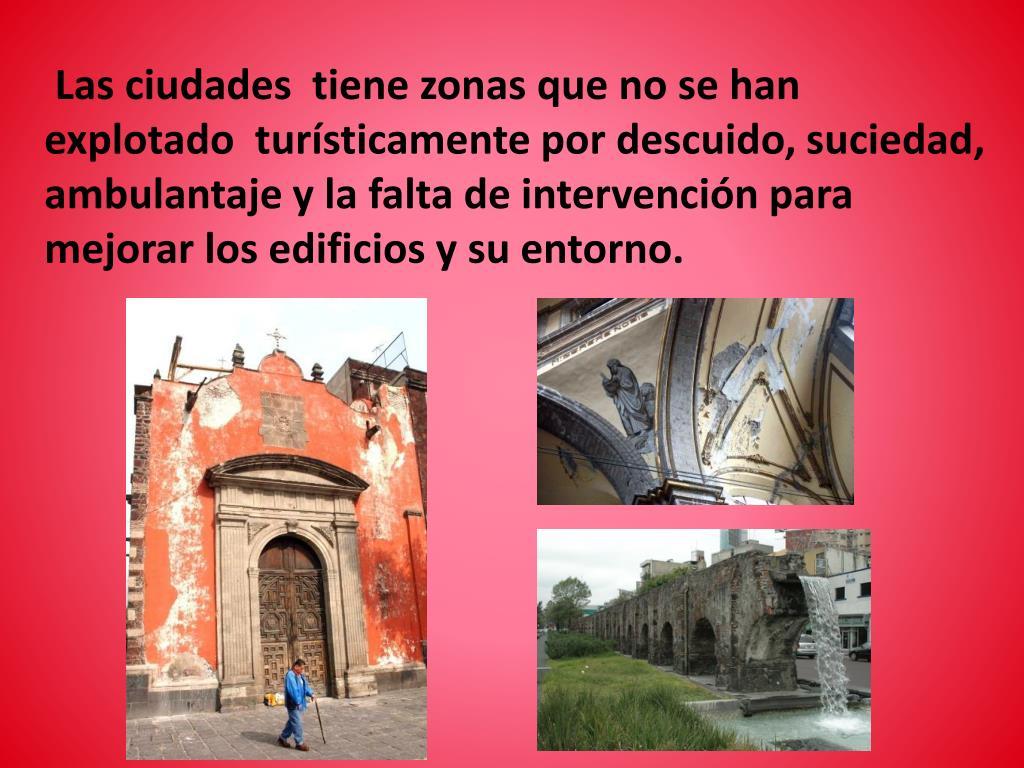 Las ciudades  tiene zonas que no se han explotado  turísticamente por descuido, suciedad, ambulantaje y la falta de intervención para mejorar los edificios y su entorno.