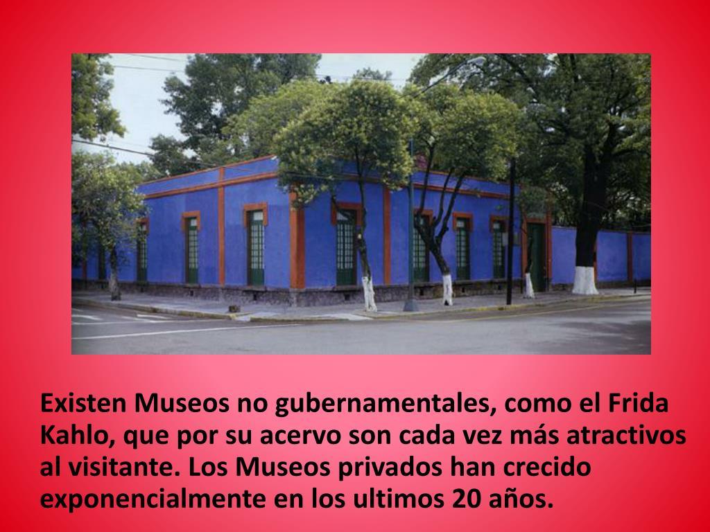 Existen Museos no gubernamentales, como el Frida Kahlo, que por su acervo son cada vez más atractivos al visitante. Los Museos privados han crecido exponencialmente en los ultimos 20 años.
