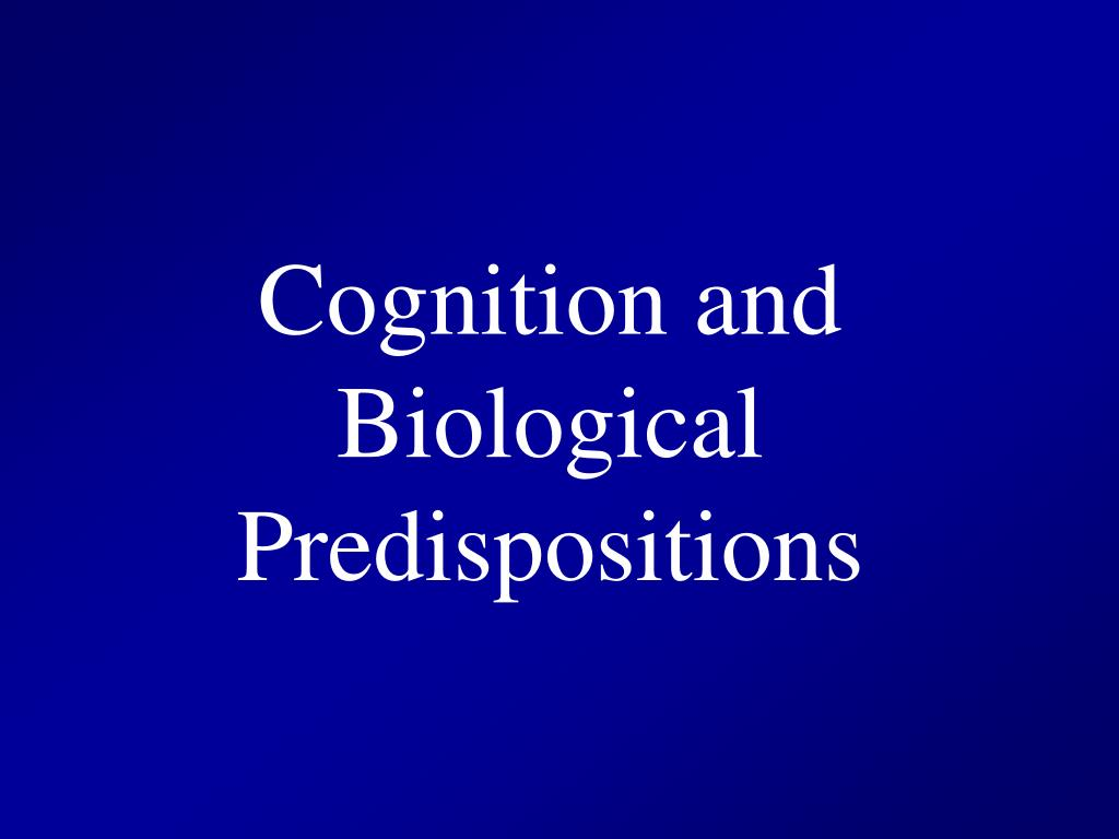 Cognition and Biological Predispositions