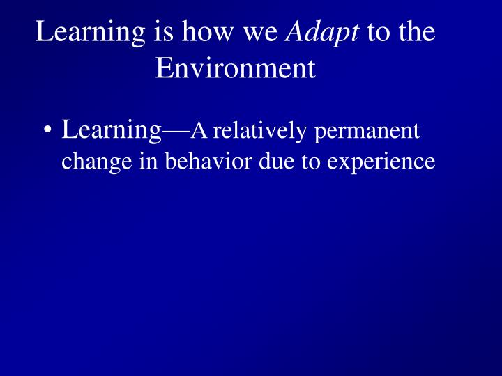 Learning is how we adapt to the environment