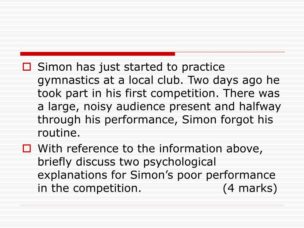 Simon has just started to practice gymnastics at a local club. Two days ago he took part in his first competition. There was a large, noisy audience present and halfway through his performance, Simon forgot his routine.