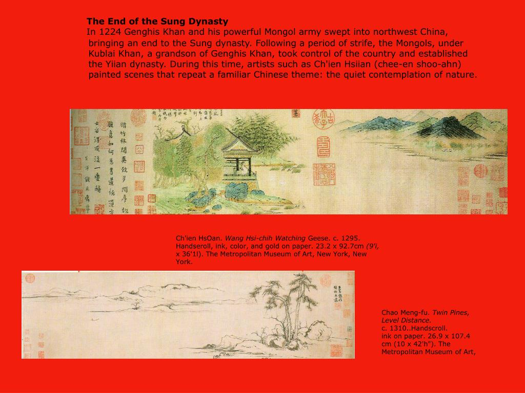 bringing an end to the Sung dynasty. Following a period of strife, the Mongols, under Kublai Khan, a grandson of Genghis Khan, took control of the country and established the Yiian dynasty. During this time, artists such as Ch'ien Hsiian (chee-en shoo-ahn) painted scenes that repeat a familiar Chinese theme: the quiet contemplation of nature.