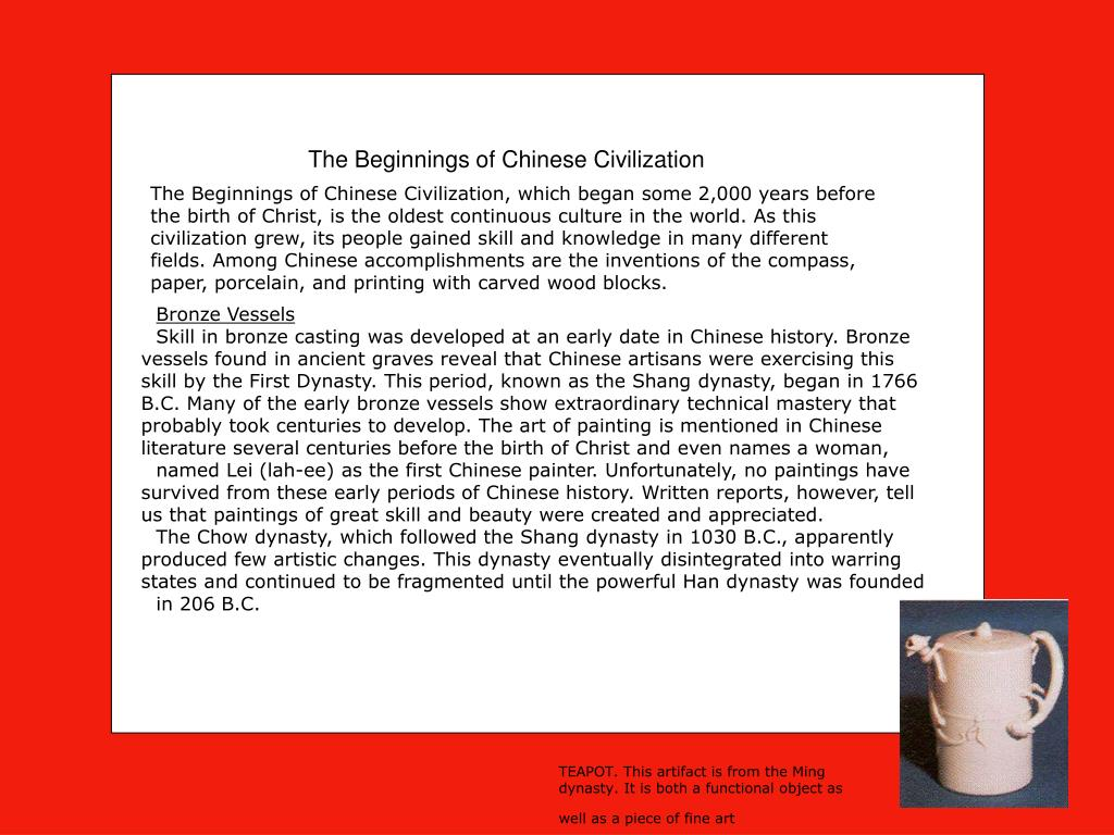 The Beginnings of Chinese Civilization, which began some 2,000 years before the birth of Christ, is the oldest continuous culture in the world. As this civilization grew, its people gained skill and knowledge in many different fields. Among Chinese accomplishments are the inventions of the compass, paper, porcelain, and printing with carved wood blocks.