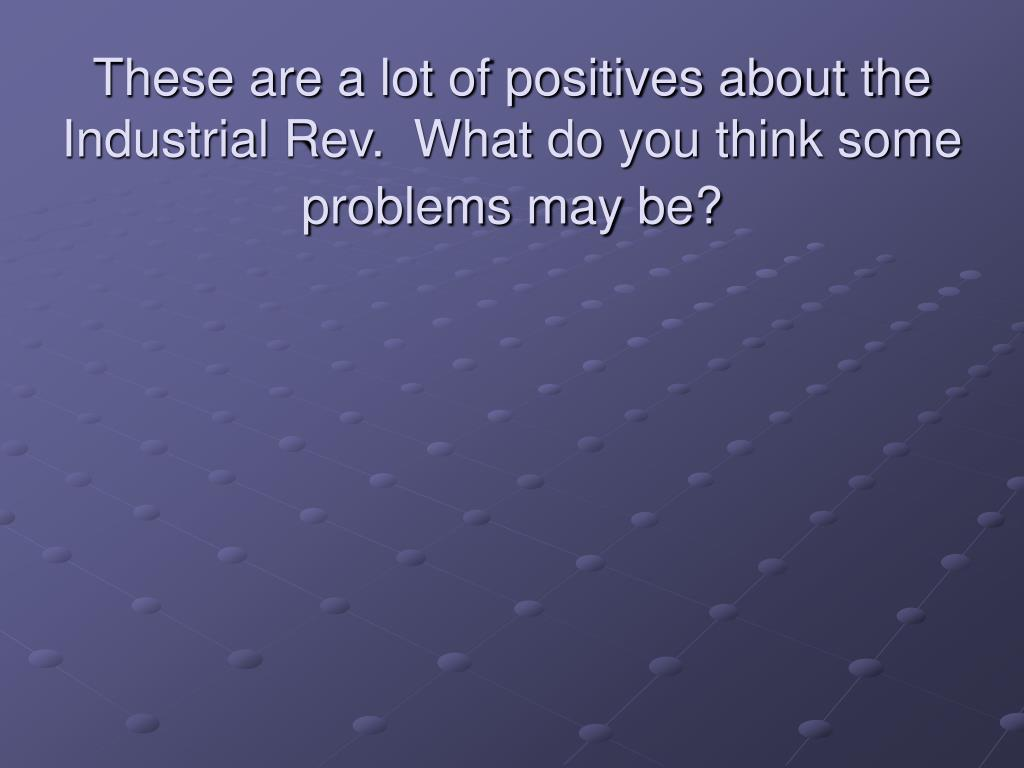 These are a lot of positives about the Industrial Rev.  What do you think some problems may be?