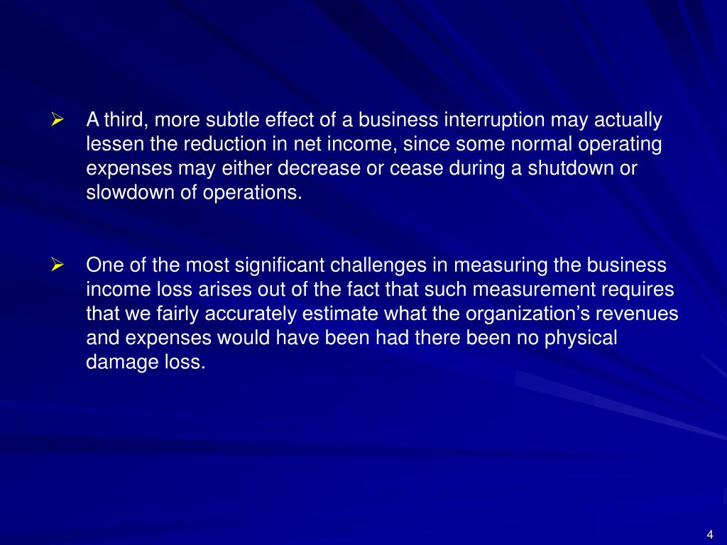 A third, more subtle effect of a business interruption may actually lessen the reduction in net income, since some normal operating expenses may either decrease or cease during a shutdown or slowdown of operations.