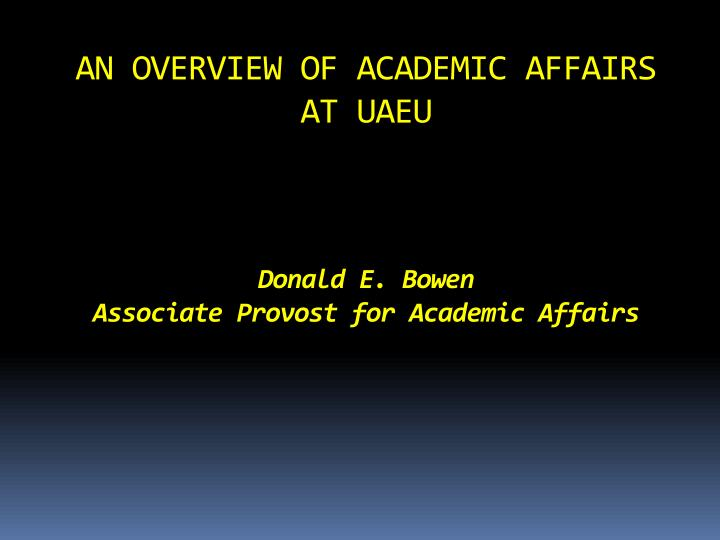 An overview of academic affairs at uaeu donald e bowen associate provost for academic affairs