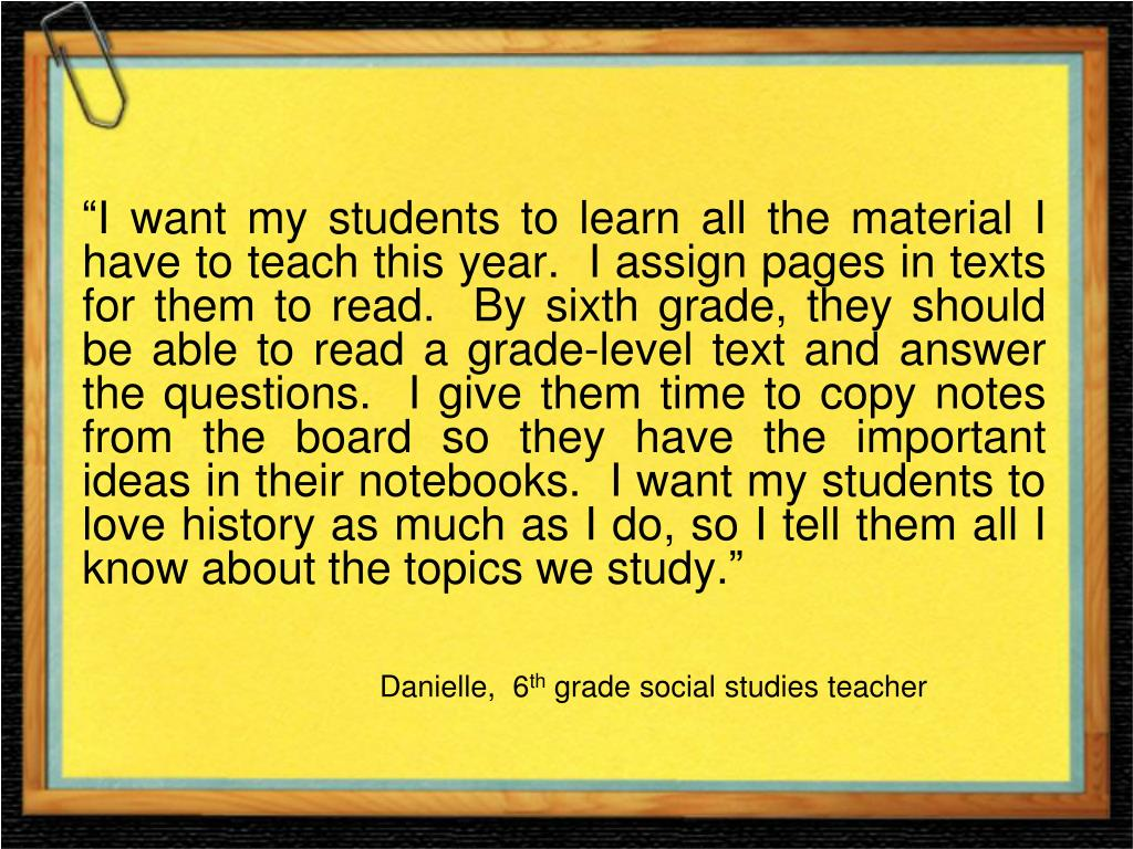 """""""I want my students to learn all the material I have to teach this year.  I assign pages in texts for them to read.  By sixth grade, they should be able to read a grade-level text and answer the questions.  I give them time to copy notes from the board so they have the important ideas in their notebooks.  I want my students to love history as much as I do, so I tell them all I know about the topics we study."""""""