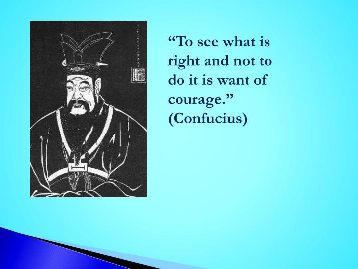 """To see what is right and not to do it is want of courage.""  (Confucius)"