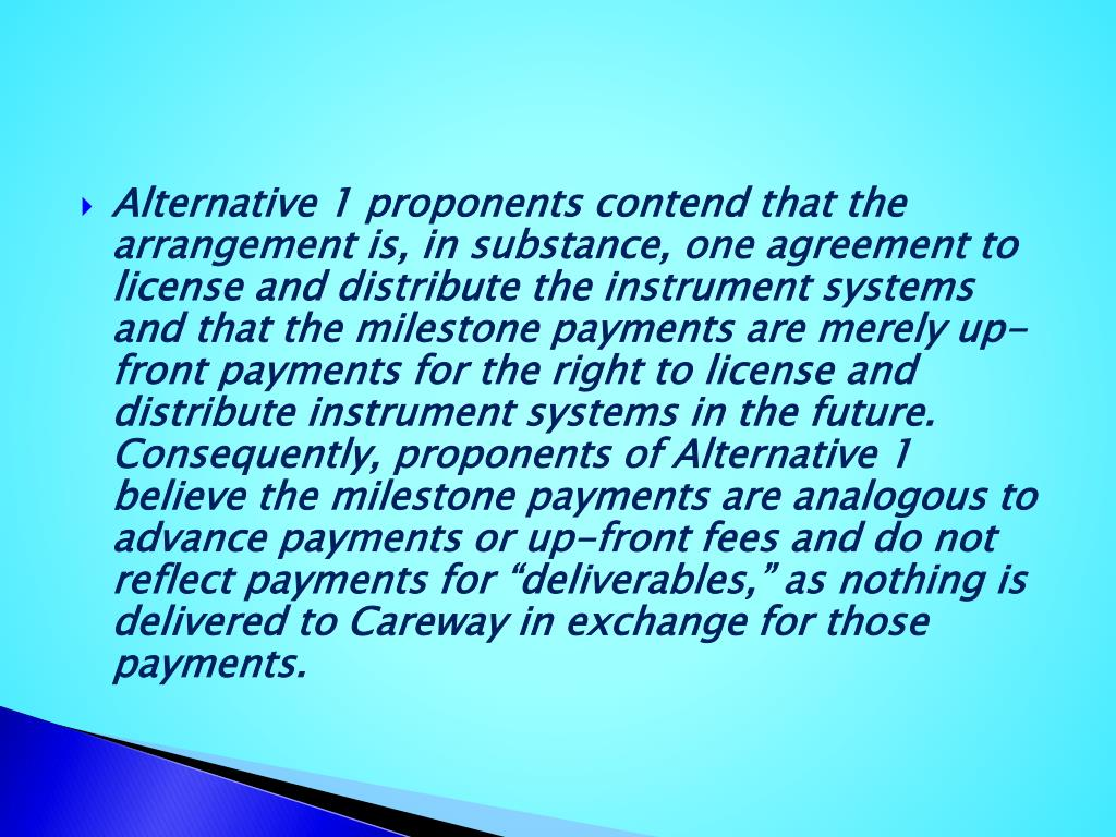 "Alternative 1 proponents contend that the arrangement is, in substance, one agreement to license and distribute the instrument systems and that the milestone payments are merely up-front payments for the right to license and distribute instrument systems in the future. Consequently, proponents of Alternative 1 believe the milestone payments are analogous to advance payments or up-front fees and do not reflect payments for ""deliverables,"" as nothing is delivered to"