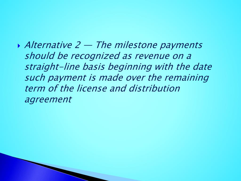 Alternative 2 — The milestone payments should be recognized as revenue on a straight-line basis beginning with the date such payment is made over the remaining term of the license and distribution agreement