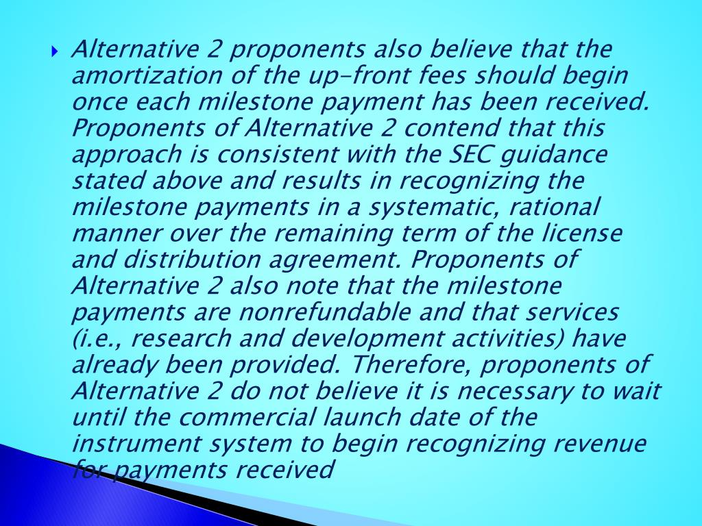 Alternative 2 proponents also believe that the amortization of the up-front fees should begin once each milestone payment has been received. Proponents of Alternative 2 contend that this approach is consistent with the SEC guidance stated above and results in recognizing the milestone payments in a systematic, rational manner over the remaining term of the license and distribution agreement. Proponents of Alternative 2 also note that the milestone payments are nonrefundable and that services (i.e., research and development activities) have already been provided. Therefore, proponents of Alternative 2 do not believe it is necessary to wait until the commercial launch date of the instrument system to begin recognizing revenue for payments received