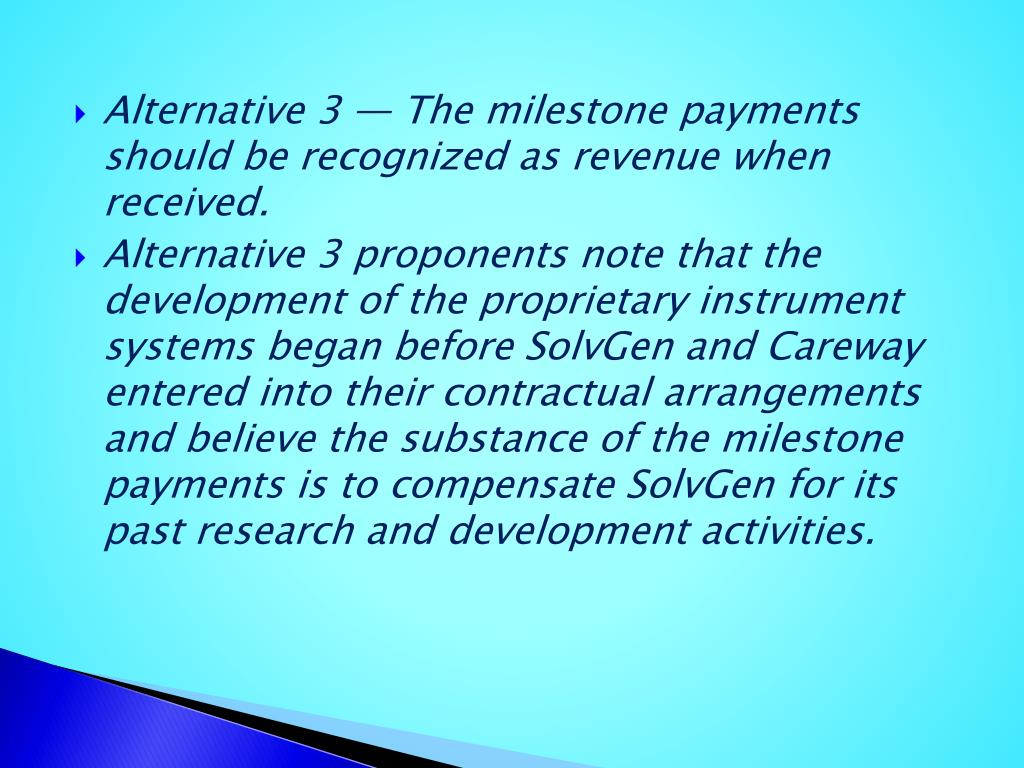 Alternative 3 — The milestone payments should be recognized as revenue when received