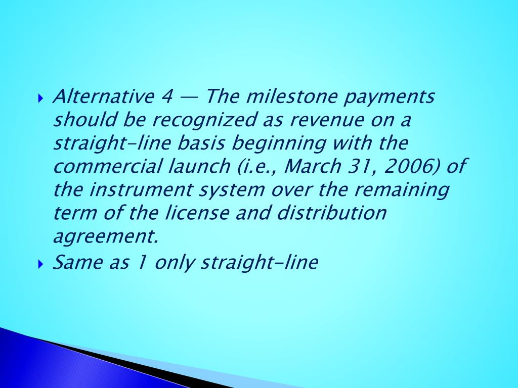 Alternative 4 — The milestone payments should be recognized as revenue on a straight-line basis beginning with the commercial launch (i.e., March 31, 2006) of the instrument system over the remaining term of the license and distribution agreement