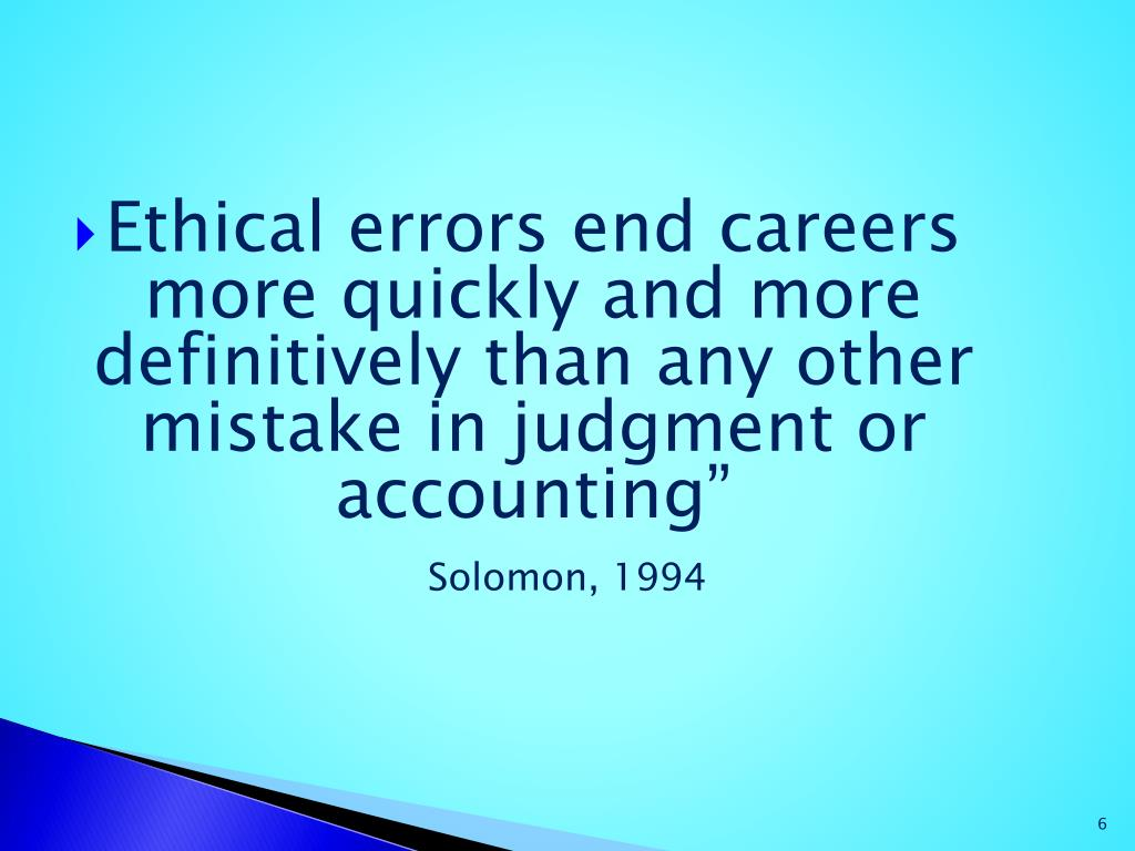 Ethical errors end careers more quickly and more definitively than any other mistake in judgment or accounting""