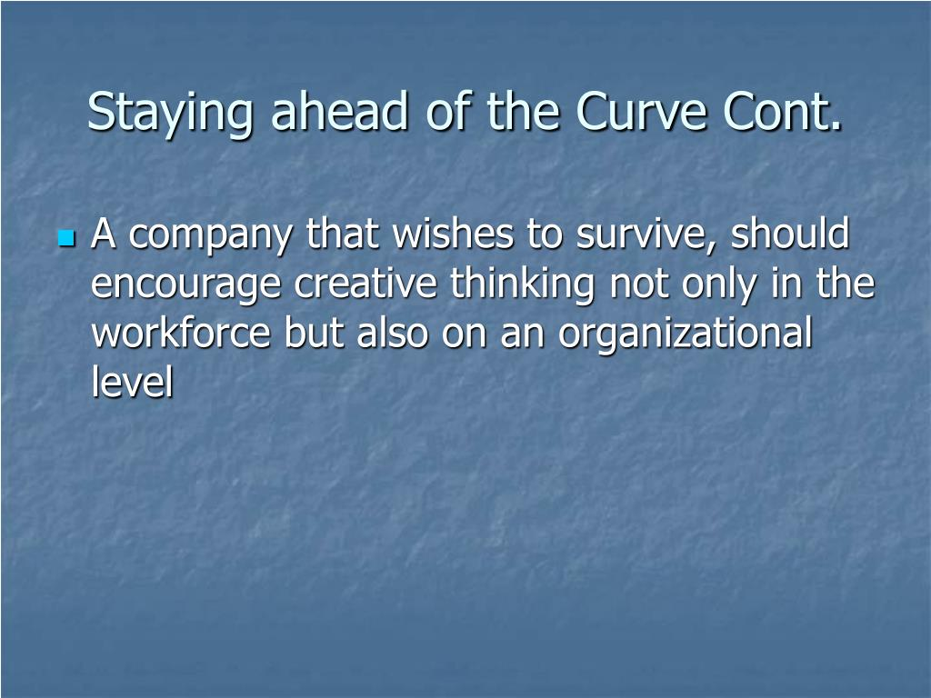 Staying ahead of the Curve Cont.