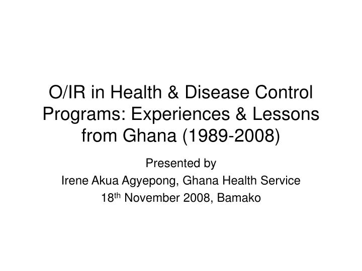O ir in health disease control programs experiences lessons from ghana 1989 2008