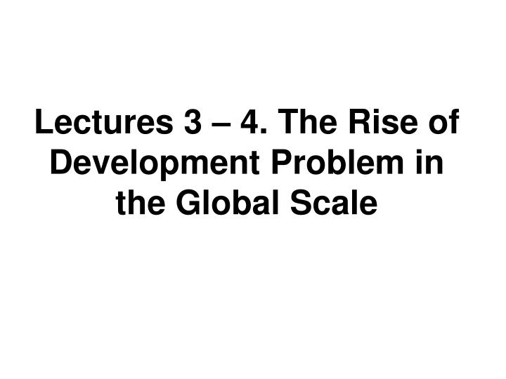 Lectures 3 4 the rise of development problem in the global scale
