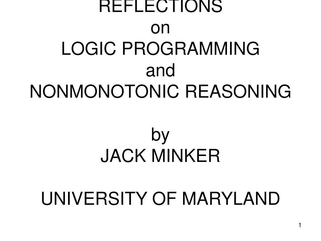 reflections on logic programming and nonmonotonic reasoning by jack minker university of maryland l.