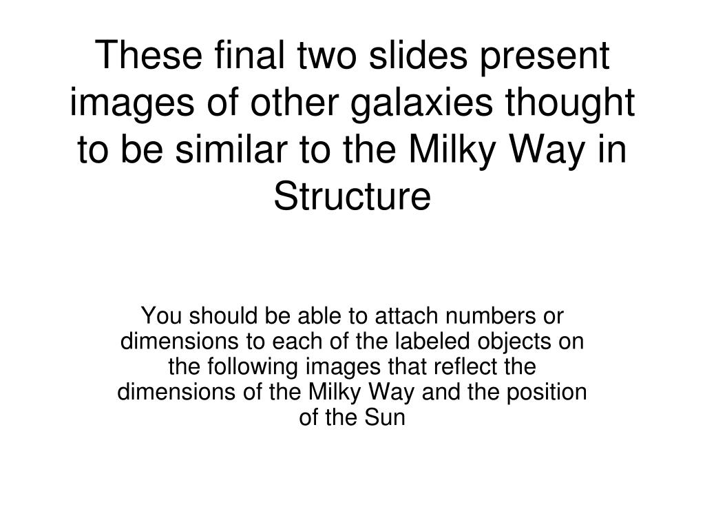 These final two slides present images of other galaxies thought to be similar to the Milky Way in Structure
