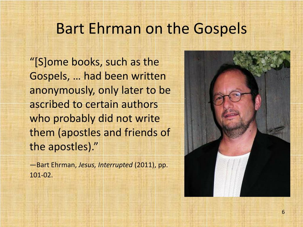 """[S]ome books, such as the Gospels, … had been written anonymously, only later to be ascribed to certain authors who probably did not write them (apostles and friends of the apostles)."""