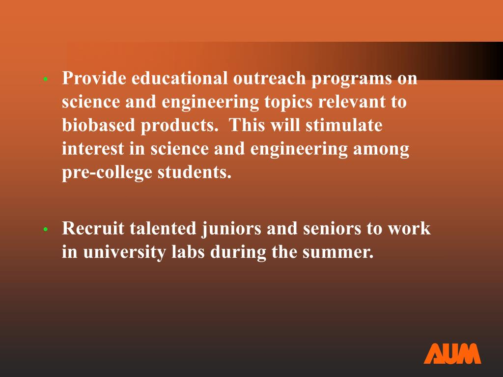 Provide educational outreach programs on science and engineering topics relevant to biobased products.  This will stimulate interest in science and engineering among pre-college students.