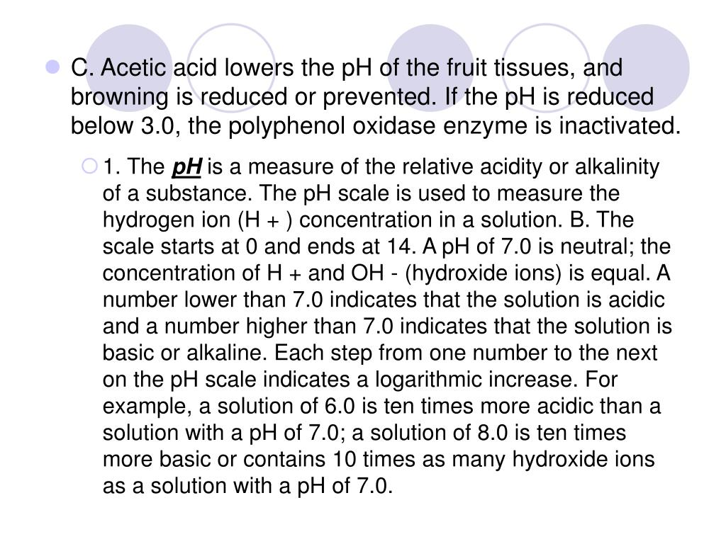 C. Acetic acid lowers the pH of the fruit tissues, and browning is reduced or prevented. If the pH is reduced below 3.0, the polyphenol oxidase enzyme is inactivated.