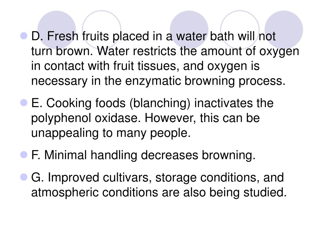 D. Fresh fruits placed in a water bath will not turn brown. Water restricts the amount of oxygen in contact with fruit tissues, and oxygen is necessary in the enzymatic browning process.