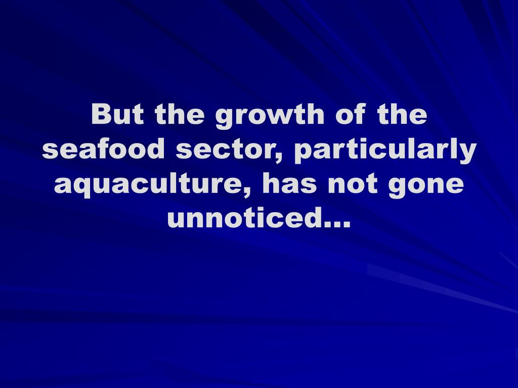 But the growth of the seafood sector, particularly aquaculture, has not gone unnoticed...