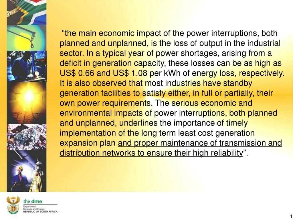 """""""the main economic impact of the power interruptions, both planned and unplanned, is the loss of output in the industrial sector. In a typical year of power shortages, arising from a deficit in generation capacity, these losses can be as high as US$ 0.66 and US$ 1.08 per kWh of energy loss, respectively. It is also observed that most industries have standby generation facilities to satisfy either, in full or partially, their own power requirements. The serious economic and environmental impacts of power interruptions, both planned and unplanned, underlines the importance of timely implementation of the long term least cost generation expansion plan"""
