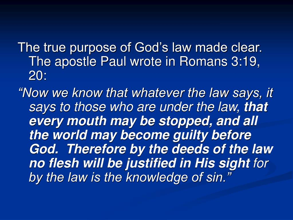 The true purpose of God's law made clear.  The apostle Paul wrote in Romans 3:19, 20: