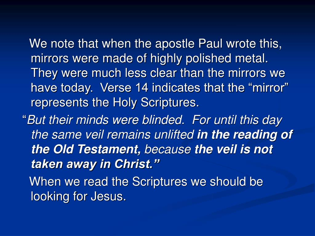 """We note that when the apostle Paul wrote this, mirrors were made of highly polished metal.   They were much less clear than the mirrors we have today.  Verse 14 indicates that the """"mirror"""" represents the Holy Scriptures."""
