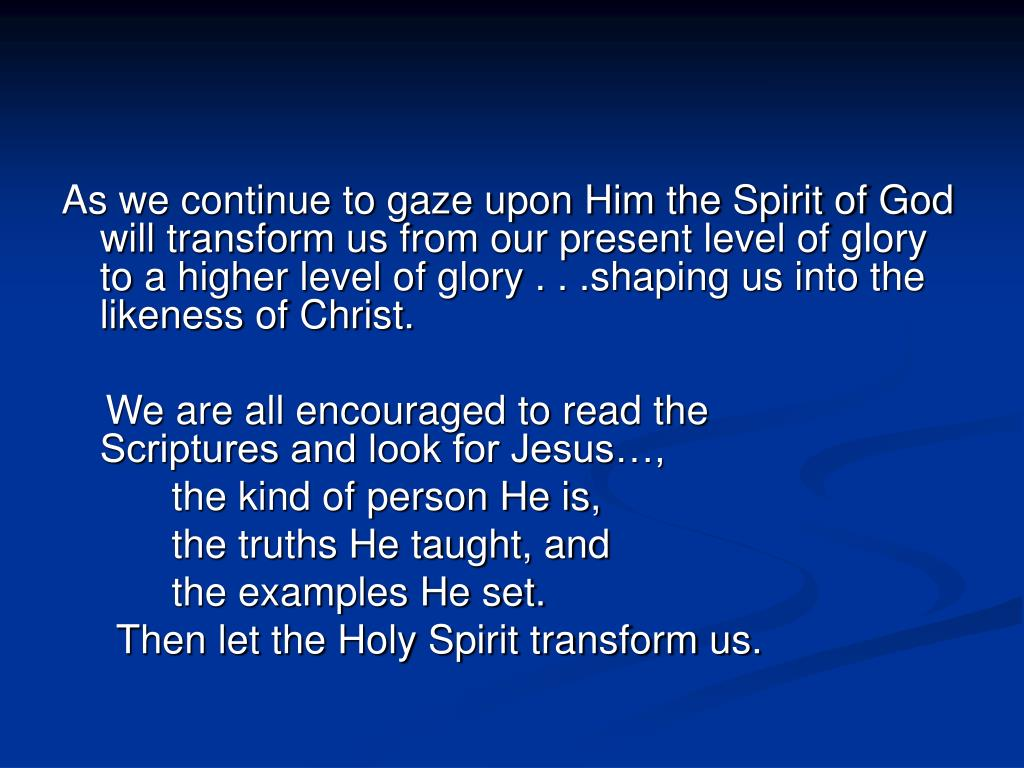 As we continue to gaze upon Him the Spirit of God will transform us from our present level of glory to a higher level of glory . . .shaping us into the likeness of Christ.