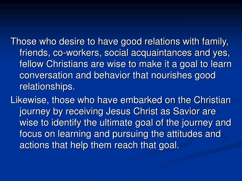Those who desire to have good relations with family, friends, co-workers, social acquaintances and yes, fellow Christians are wise to make it a goal to learn conversation and behavior that nourishes good relationships.