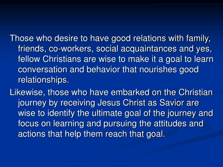 Those who desire to have good relations with family, friends, co-workers, social acquaintances and y...