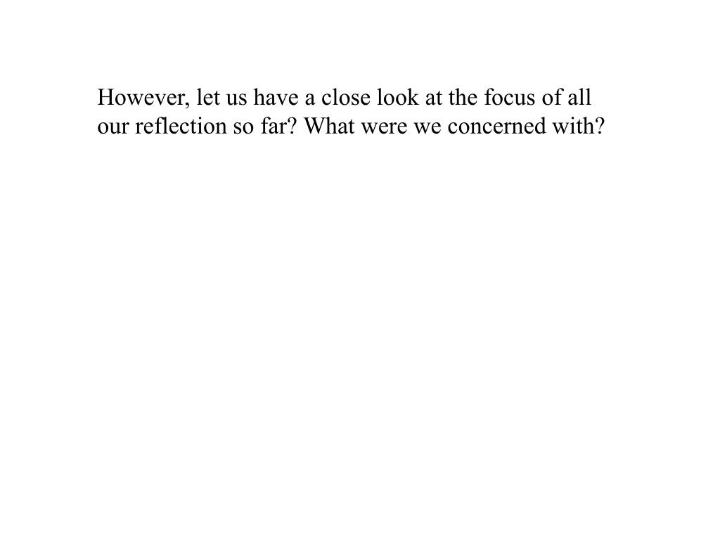 However, let us have a close look at the focus of all our reflection so far? What were we concerned with?