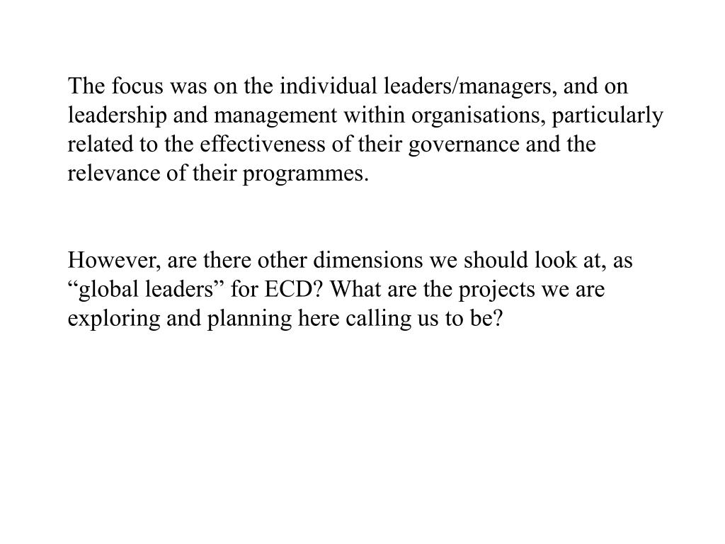 The focus was on the individual leaders/managers, and on leadership and management within organisations, particularly related to the effectiveness of their governance and the relevance of their programmes.