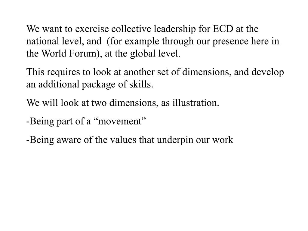 We want to exercise collective leadership for ECD at the national level, and  (for example through our presence here in the World Forum), at the global level.
