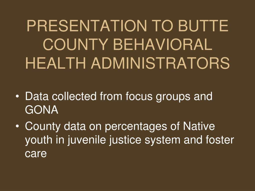 PRESENTATION TO BUTTE COUNTY BEHAVIORAL HEALTH ADMINISTRATORS