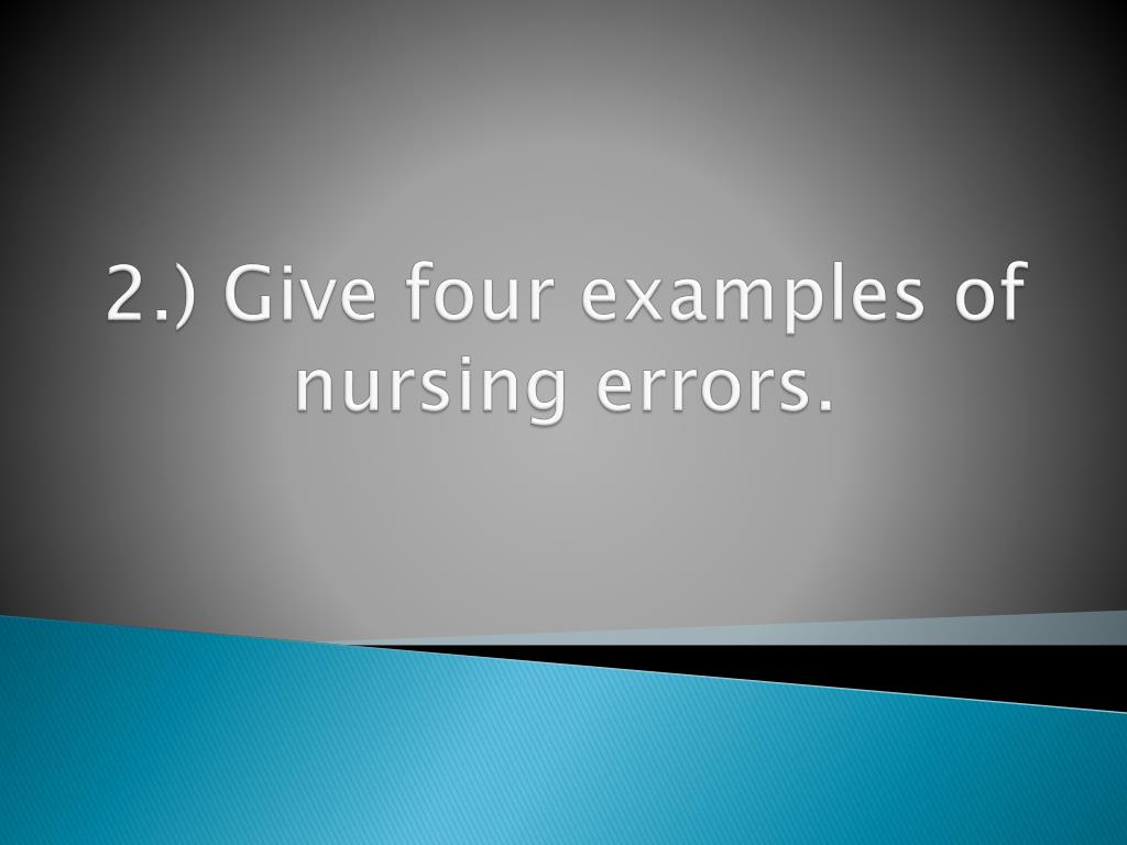 2.) Give four examples of nursing errors.