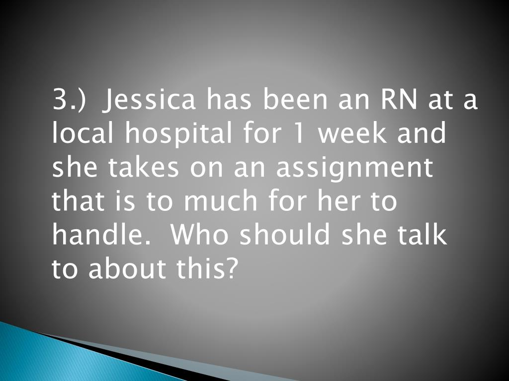 3.)  Jessica has been an RN at a local hospital for 1 week and she takes on an assignment that is to much for her to handle.  Who should she talk to about this?