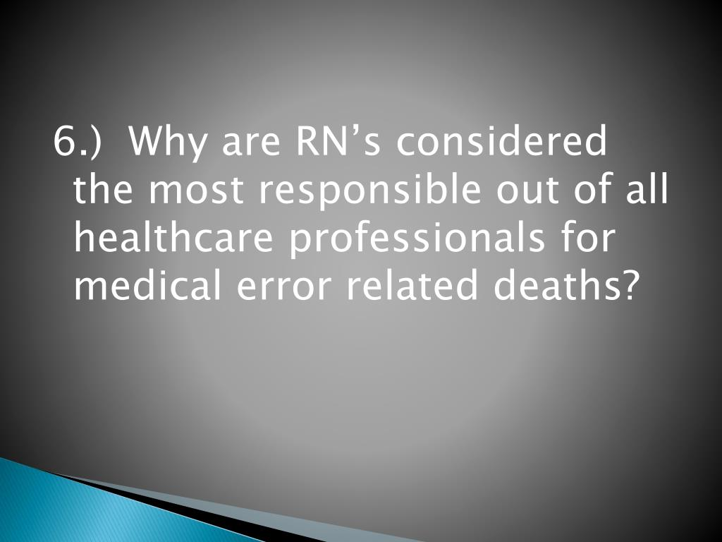 6.)  Why are RN's considered the most responsible out of all healthcare professionals for medical error related deaths?