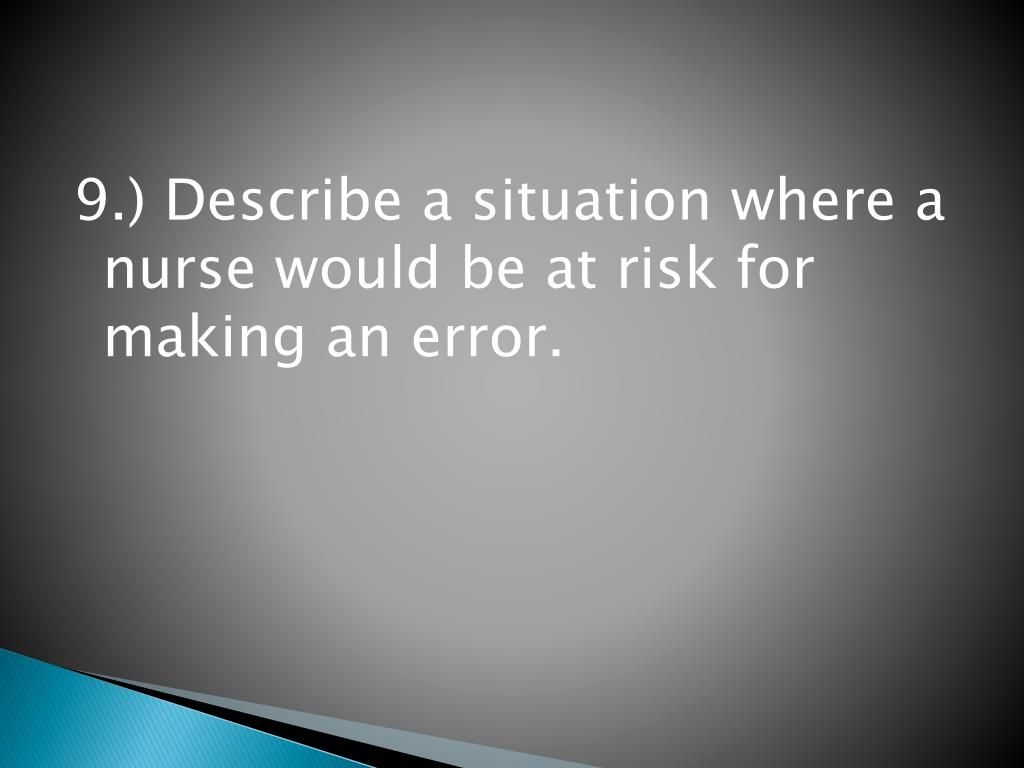 9.) Describe a situation where a nurse would be at risk for making an error.