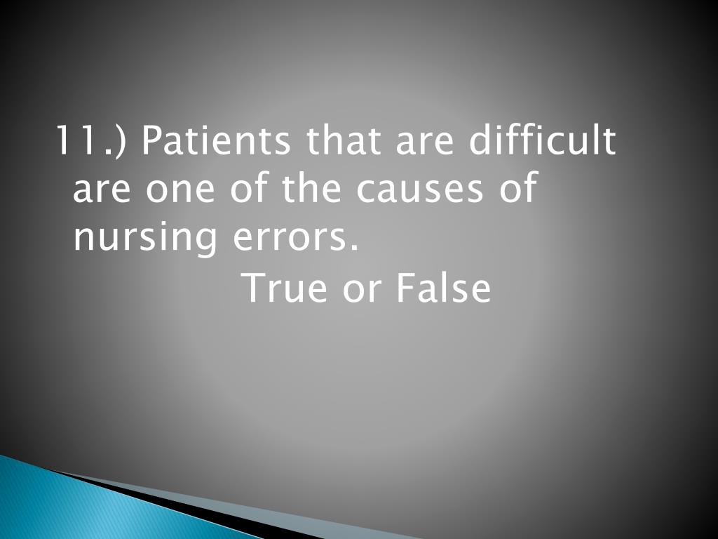 11.) Patients that are difficult are one of the causes of nursing errors.