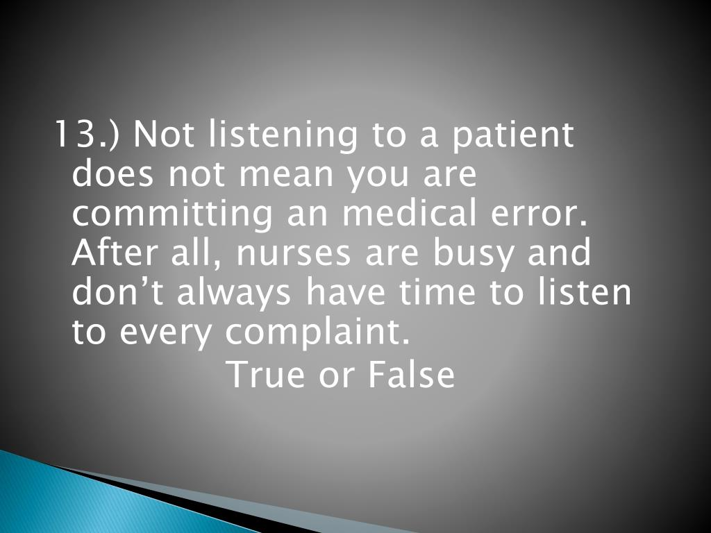 13.) Not listening to a patient does not mean you are committing an medical error.  After all, nurses are busy and don't always have time to listen to every complaint.
