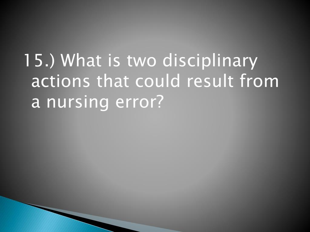 15.) What is two disciplinary actions that could result from a nursing error?