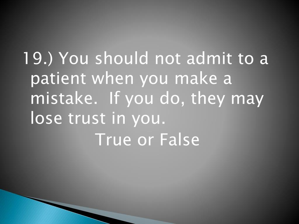 19.) You should not admit to a patient when you make a mistake.  If you do, they may lose trust in you.