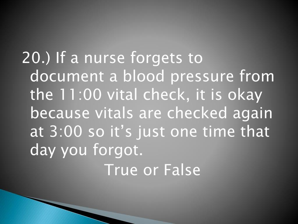 20.) If a nurse forgets to document a blood pressure from the 11:00 vital check, it is okay because vitals are checked again at 3:00 so it's just one time that day you forgot.