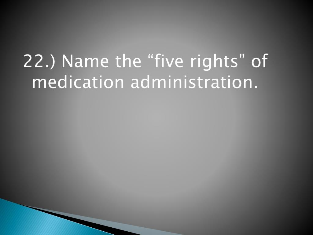 "22.) Name the ""five rights"" of medication administration."