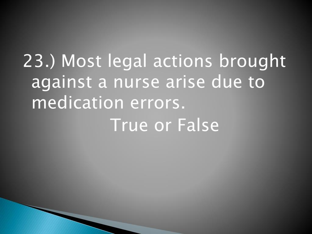 23.) Most legal actions brought against a nurse arise due to medication errors.