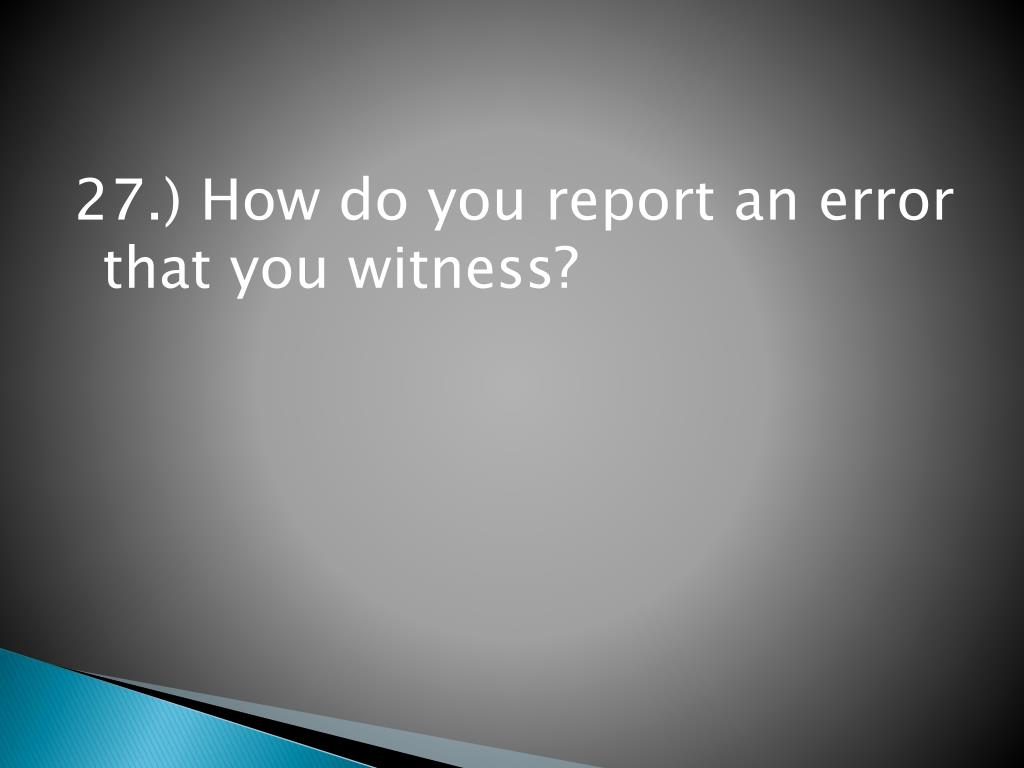 27.) How do you report an error that you witness?